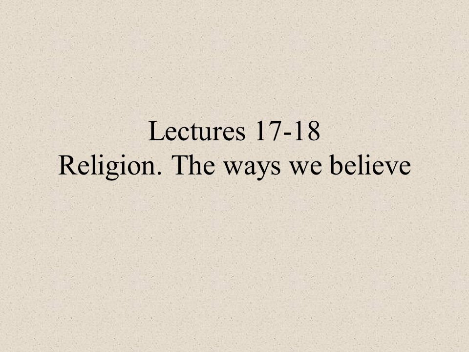 Lectures 17-18 Religion. The ways we believe