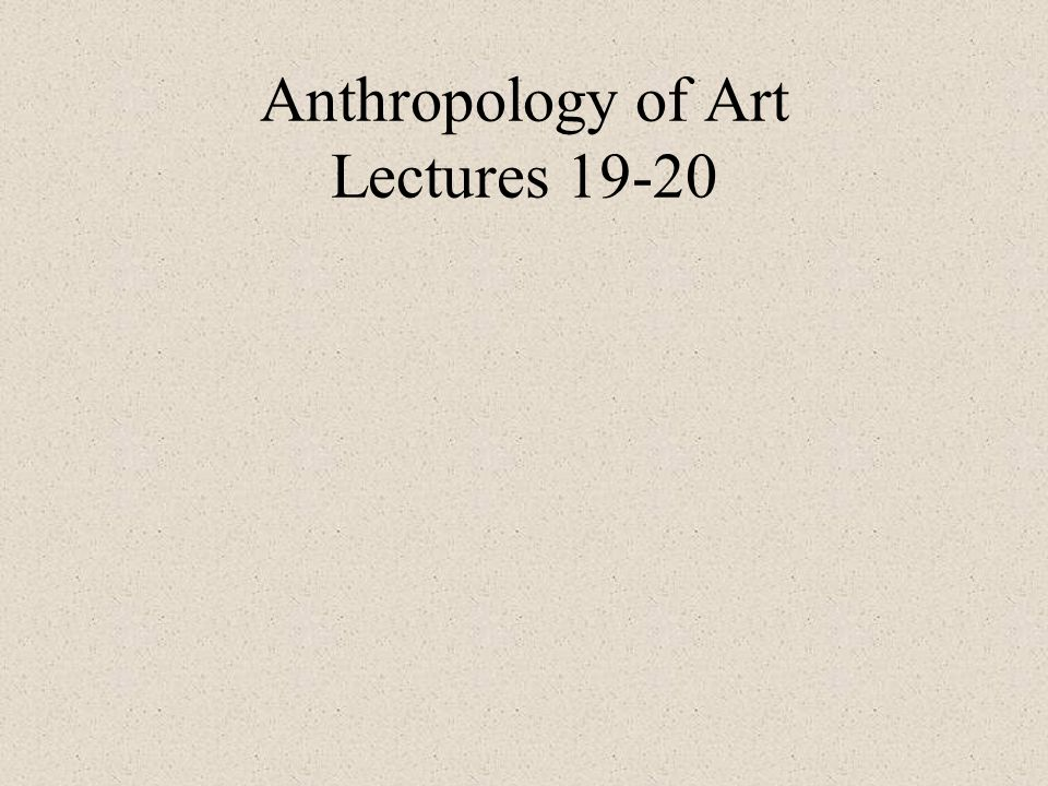 Anthropology of Art Lectures 19-20