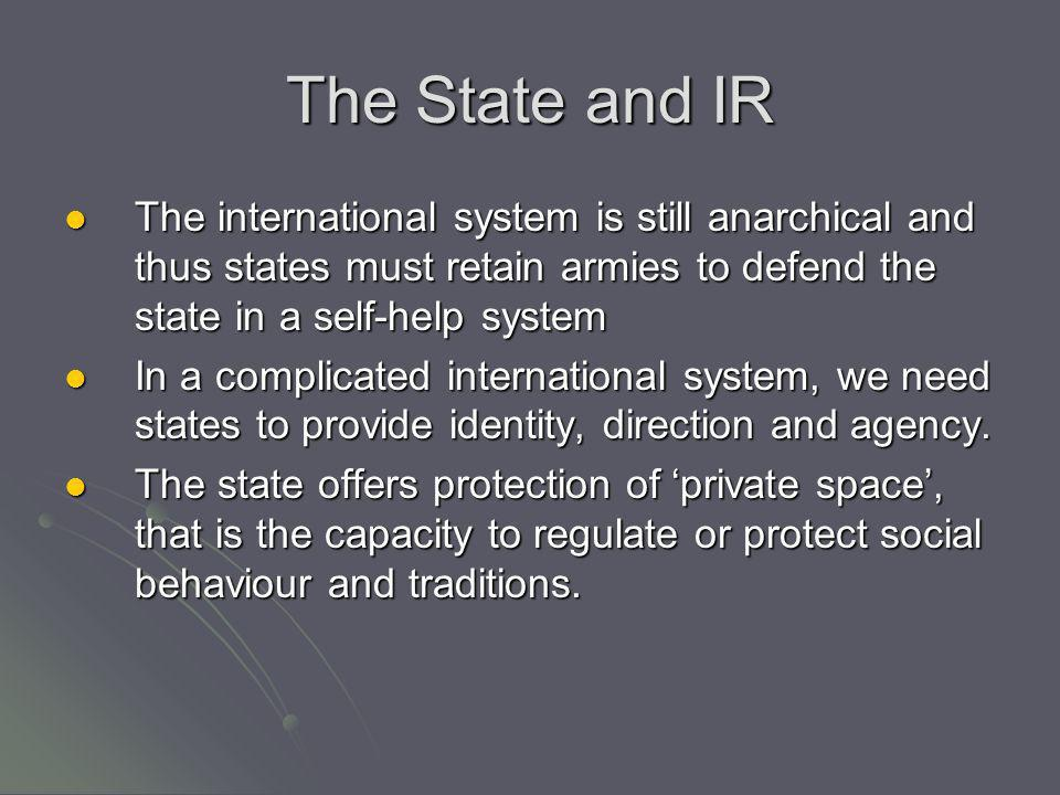 The State and IR The international system is still anarchical and thus states must retain armies to defend the state in a self-help system.
