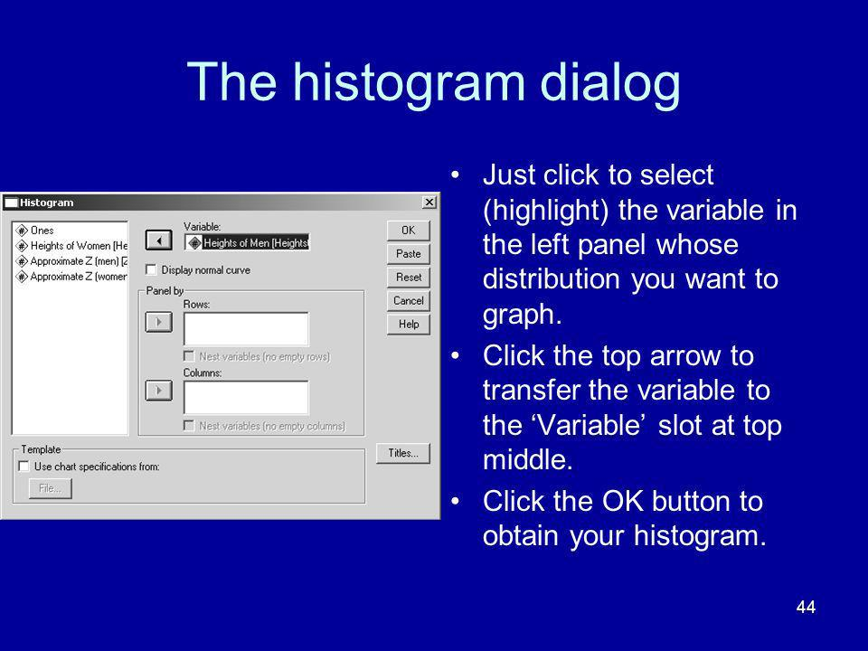 The histogram dialog Just click to select (highlight) the variable in the left panel whose distribution you want to graph.