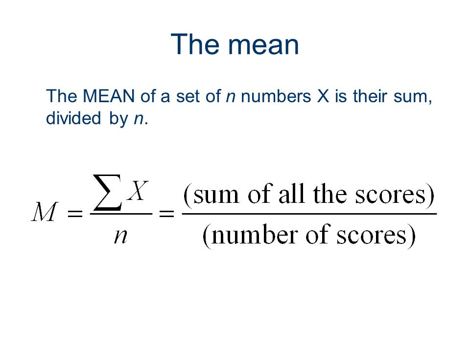 The mean The MEAN of a set of n numbers X is their sum, divided by n.