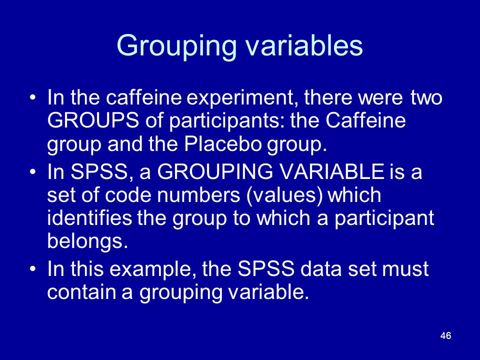 Grouping variables In the caffeine experiment, there were two GROUPS of participants: the Caffeine group and the Placebo group.