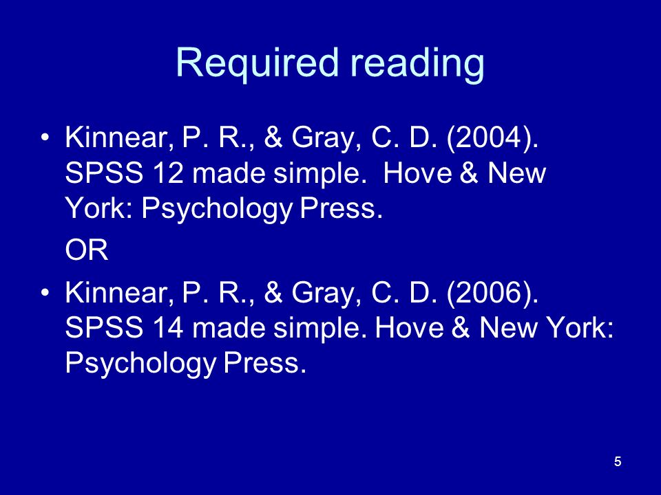 Required reading Kinnear, P. R., & Gray, C. D. (2004). SPSS 12 made simple. Hove & New York: Psychology Press.