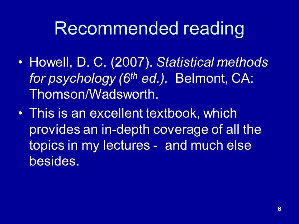 Recommended reading Howell, D. C. (2007). Statistical methods for psychology (6th ed.). Belmont, CA: Thomson/Wadsworth.