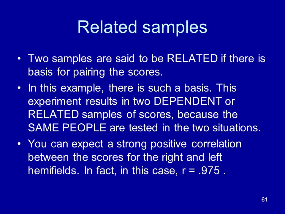 Related samples Two samples are said to be RELATED if there is basis for pairing the scores.