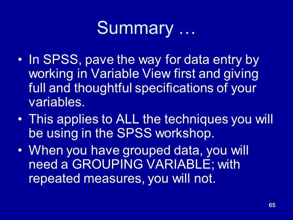 Summary … In SPSS, pave the way for data entry by working in Variable View first and giving full and thoughtful specifications of your variables.