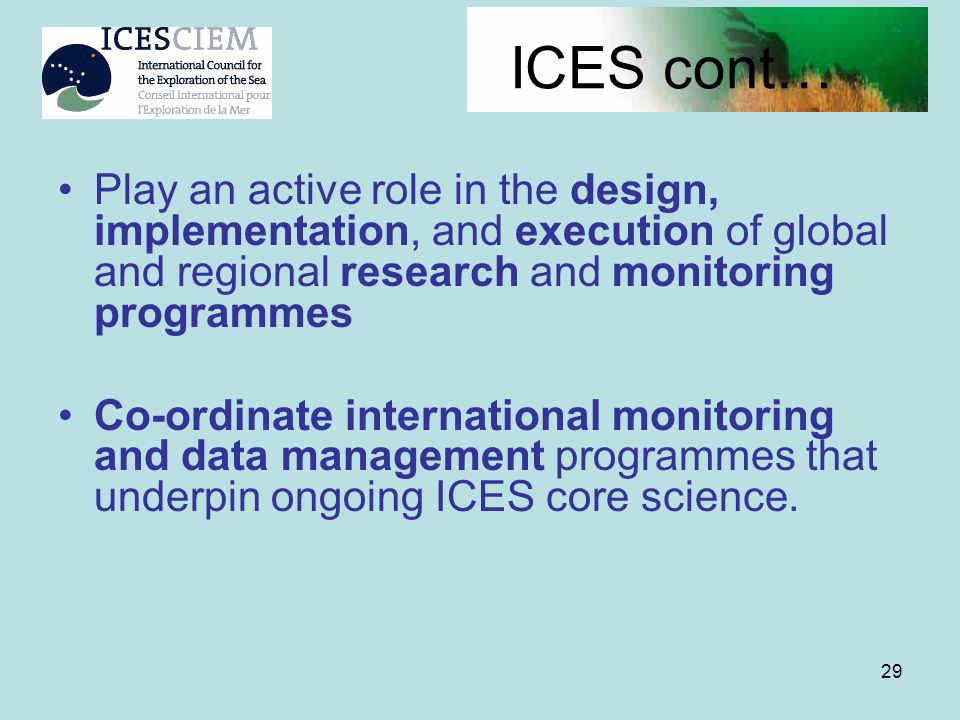 ICES cont… Play an active role in the design, implementation, and execution of global and regional research and monitoring programmes.