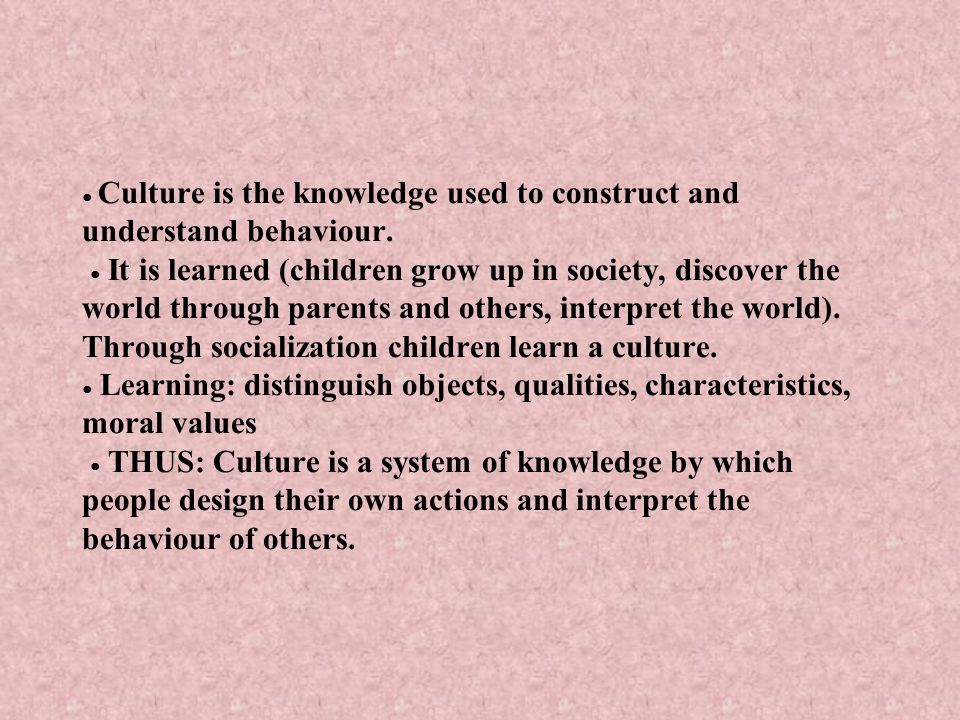 ● Culture is the knowledge used to construct and understand behaviour