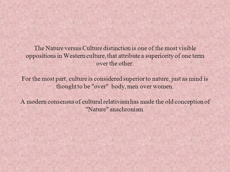 The Nature versus Culture distinction is one of the most visible oppositions in Western culture, that attribute a superiority of one term over the other.