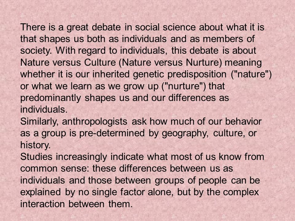 There is a great debate in social science about what it is that shapes us both as individuals and as members of society. With regard to individuals, this debate is about Nature versus Culture (Nature versus Nurture) meaning whether it is our inherited genetic predisposition ( nature ) or what we learn as we grow up ( nurture ) that predominantly shapes us and our differences as individuals.