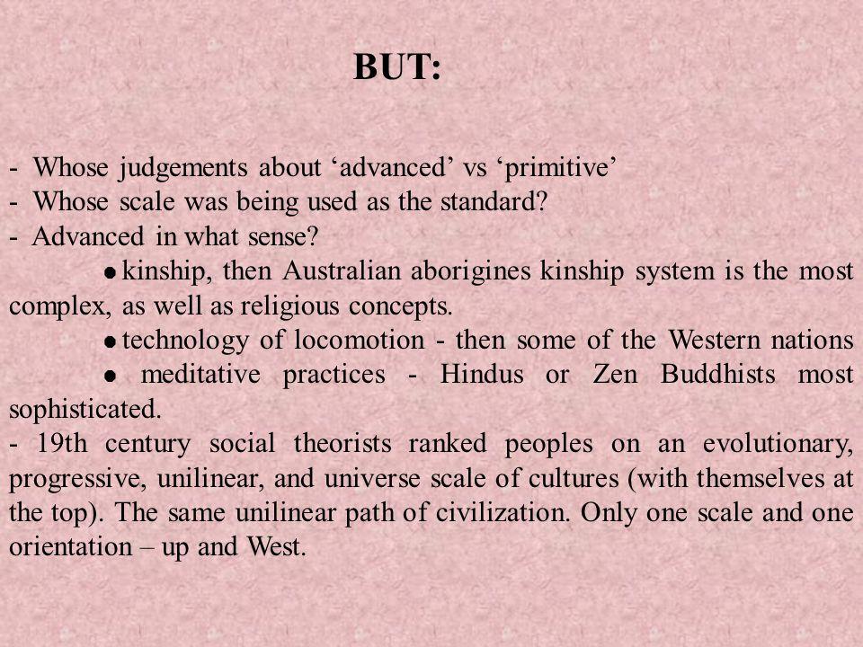 BUT: - Whose judgements about 'advanced' vs 'primitive'