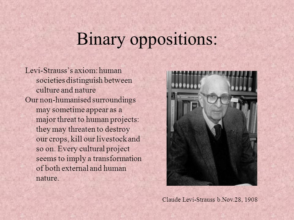 Binary oppositions: Levi-Strauss's axiom: human societies distinguish between culture and nature.