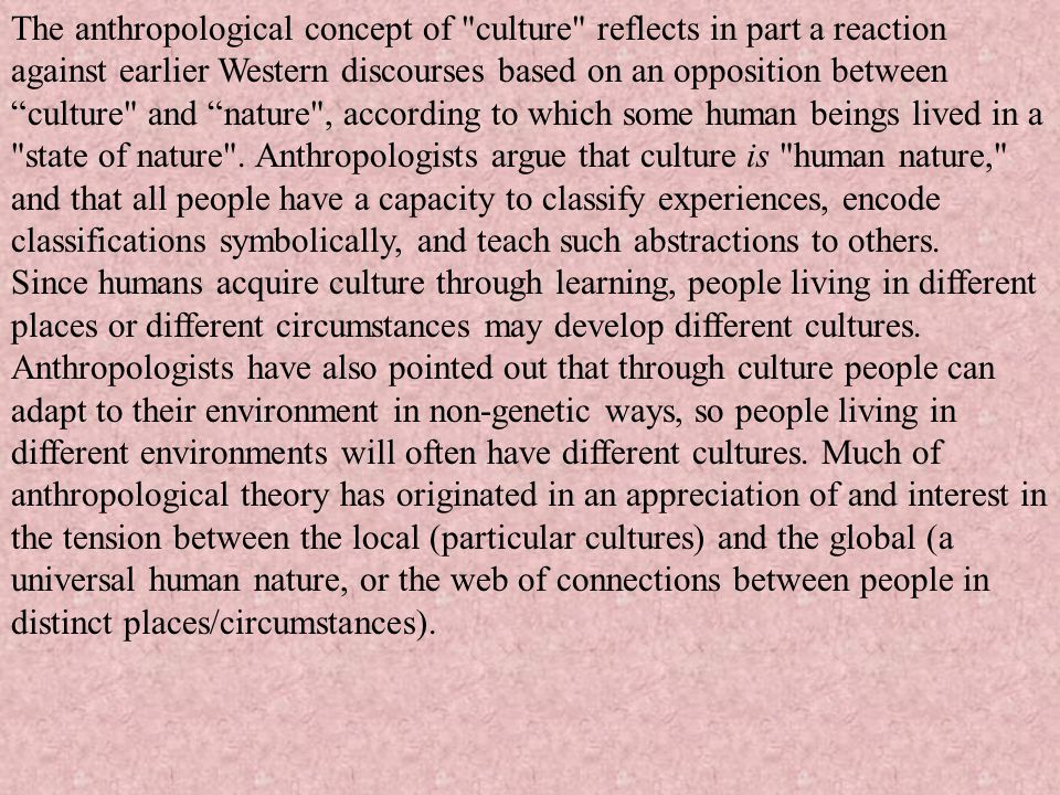 The anthropological concept of culture reflects in part a reaction against earlier Western discourses based on an opposition between culture and nature , according to which some human beings lived in a state of nature . Anthropologists argue that culture is human nature, and that all people have a capacity to classify experiences, encode classifications symbolically, and teach such abstractions to others.