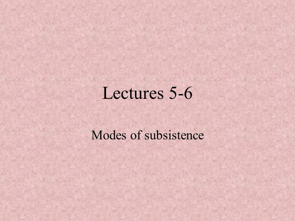 Lectures 5-6 Modes of subsistence