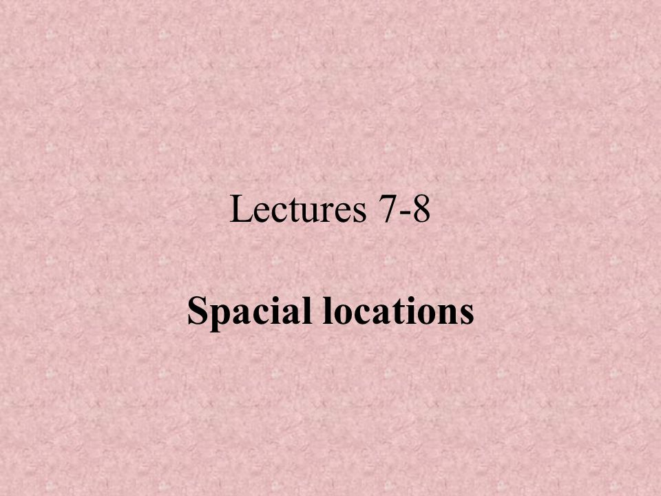 Lectures 7-8 Spacial locations
