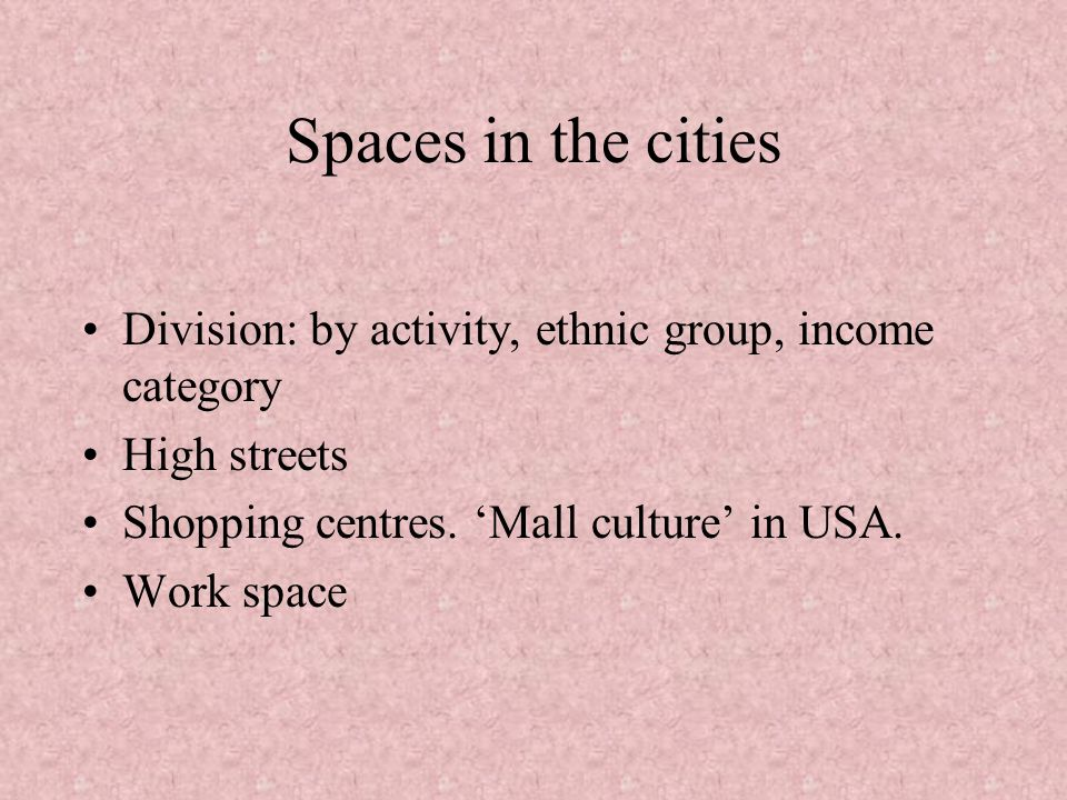 Spaces in the cities Division: by activity, ethnic group, income category. High streets. Shopping centres. 'Mall culture' in USA.