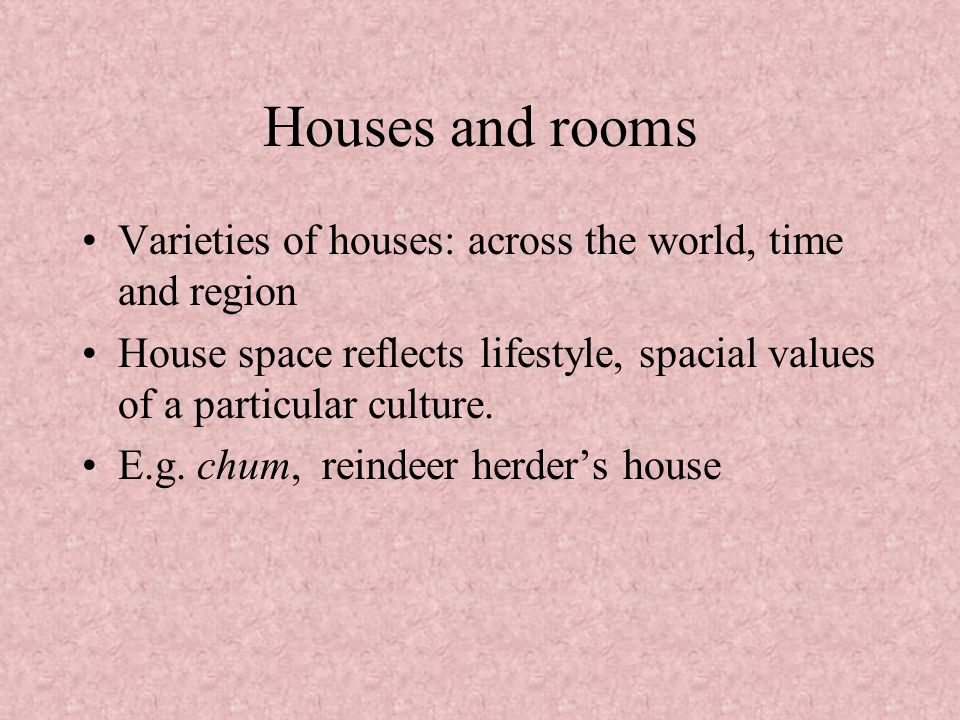 Houses and rooms Varieties of houses: across the world, time and region. House space reflects lifestyle, spacial values of a particular culture.