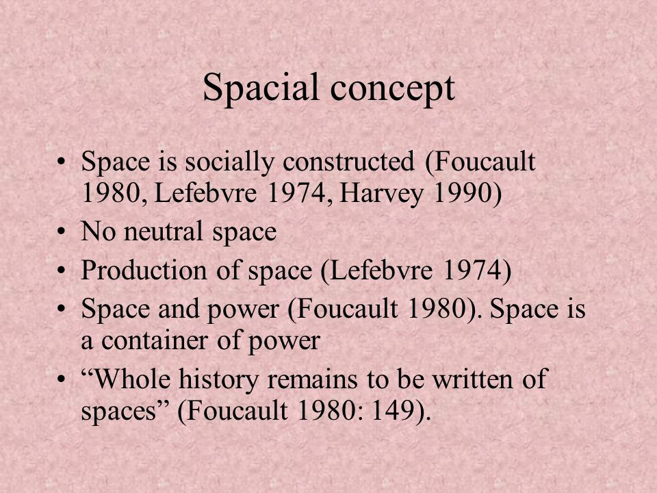 Spacial concept Space is socially constructed (Foucault 1980, Lefebvre 1974, Harvey 1990) No neutral space.