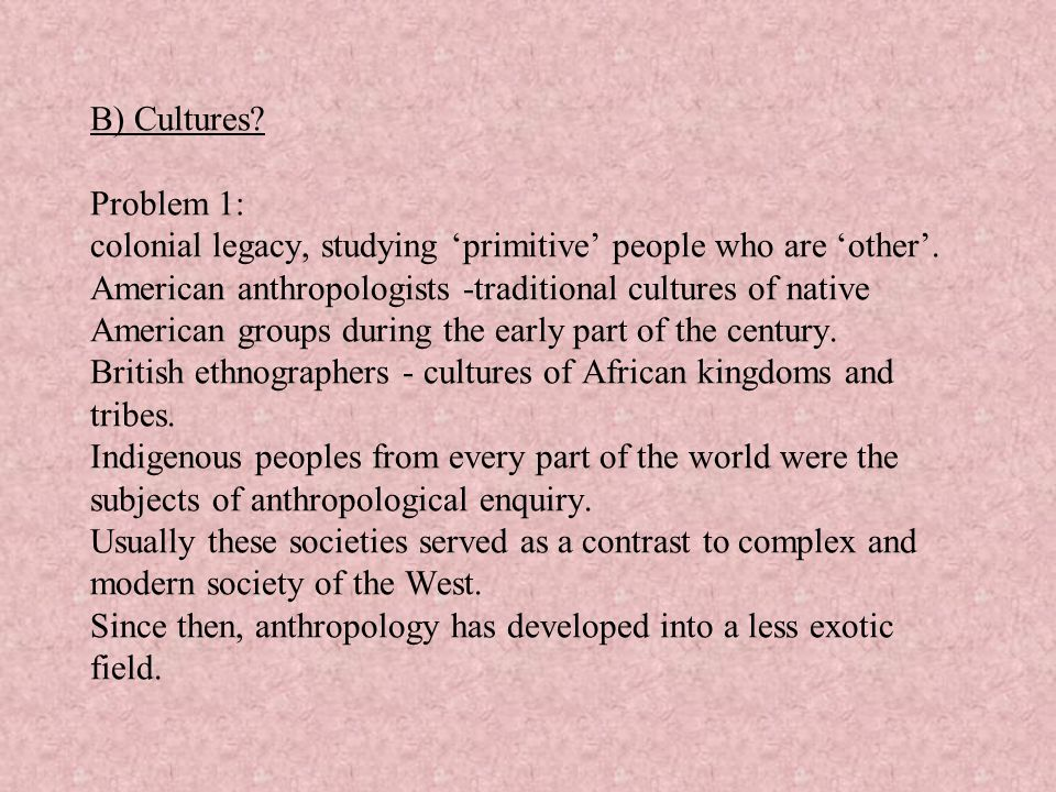 B) Cultures. Problem 1: colonial legacy, studying 'primitive' people who are 'other'.