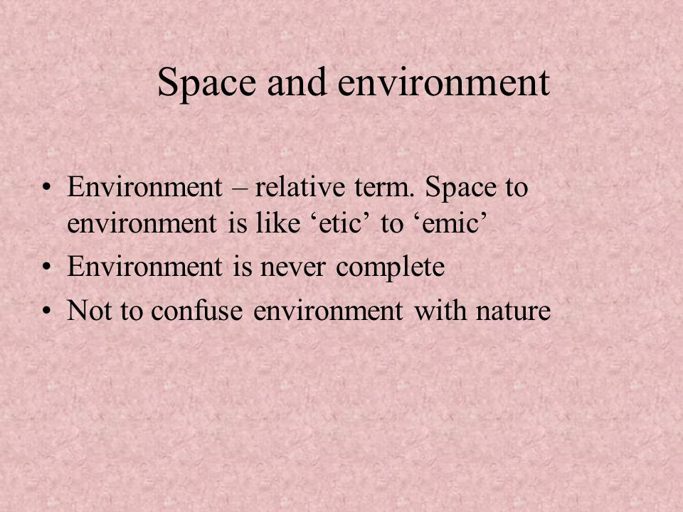 Space and environment Environment – relative term. Space to environment is like 'etic' to 'emic' Environment is never complete.
