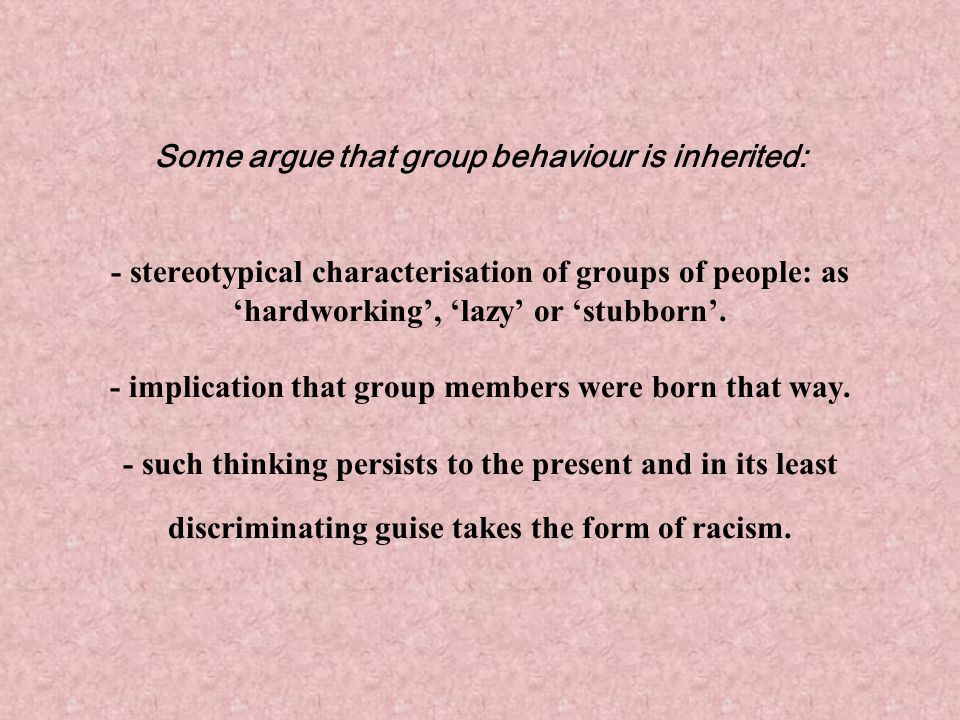Some argue that group behaviour is inherited: - stereotypical characterisation of groups of people: as 'hardworking', 'lazy' or 'stubborn'.