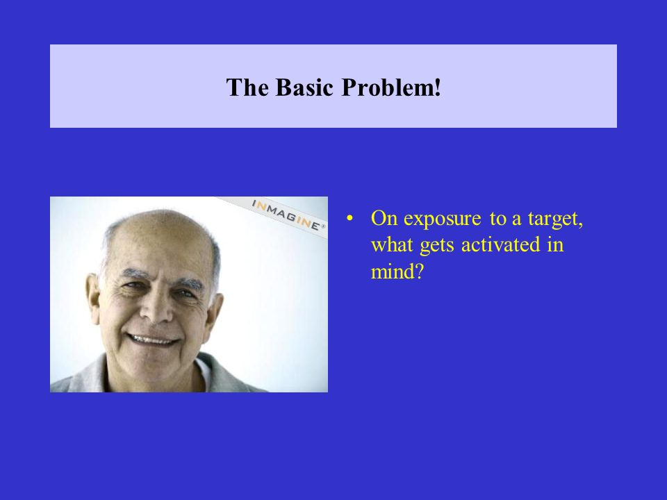 The Basic Problem! On exposure to a target, what gets activated in mind