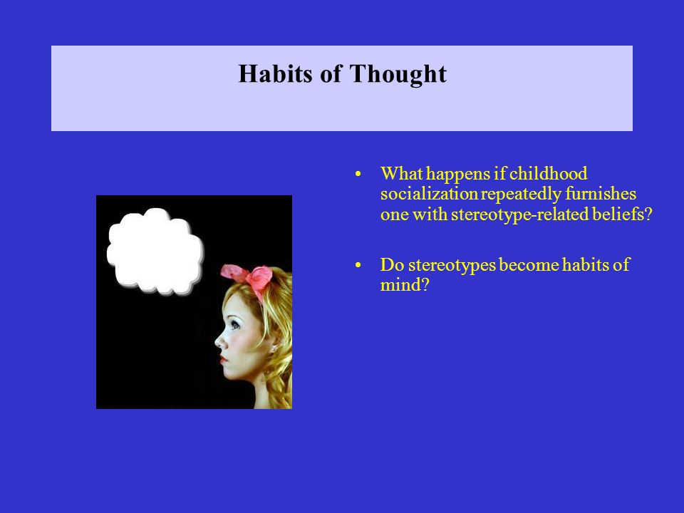 Habits of Thought What happens if childhood socialization repeatedly furnishes one with stereotype-related beliefs