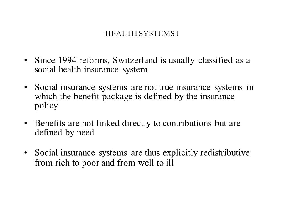 HEALTH SYSTEMS I Since 1994 reforms, Switzerland is usually classified as a social health insurance system.