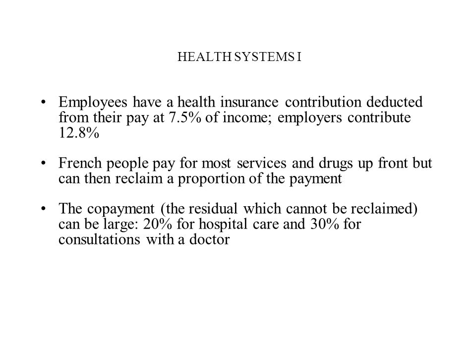 HEALTH SYSTEMS I Employees have a health insurance contribution deducted from their pay at 7.5% of income; employers contribute 12.8%