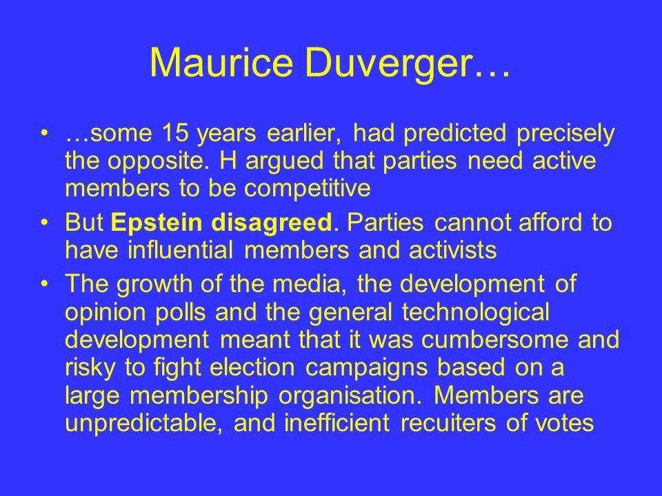 Maurice Duverger… …some 15 years earlier, had predicted precisely the opposite. H argued that parties need active members to be competitive.
