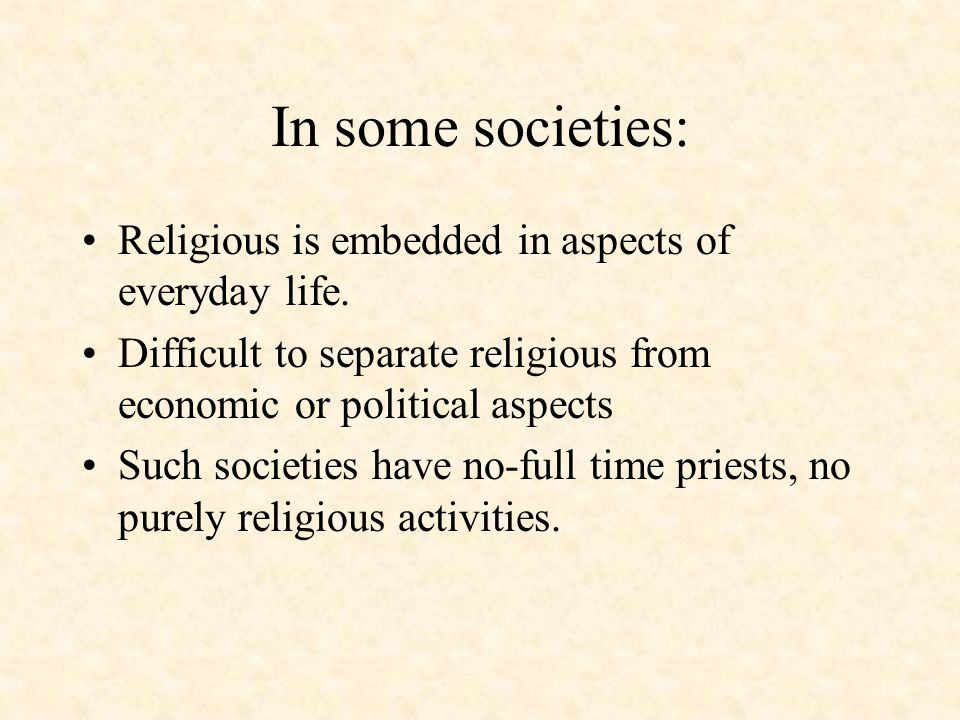 In some societies: Religious is embedded in aspects of everyday life.