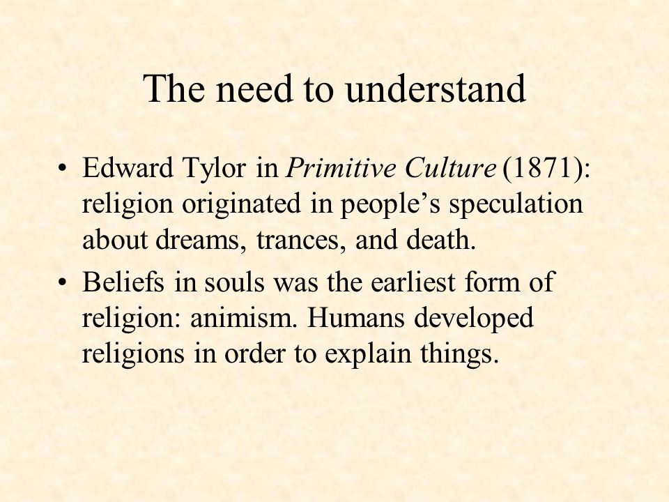 The need to understandEdward Tylor in Primitive Culture (1871): religion originated in people's speculation about dreams, trances, and death.
