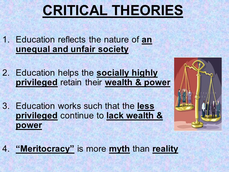CRITICAL THEORIES Education reflects the nature of an unequal and unfair society.