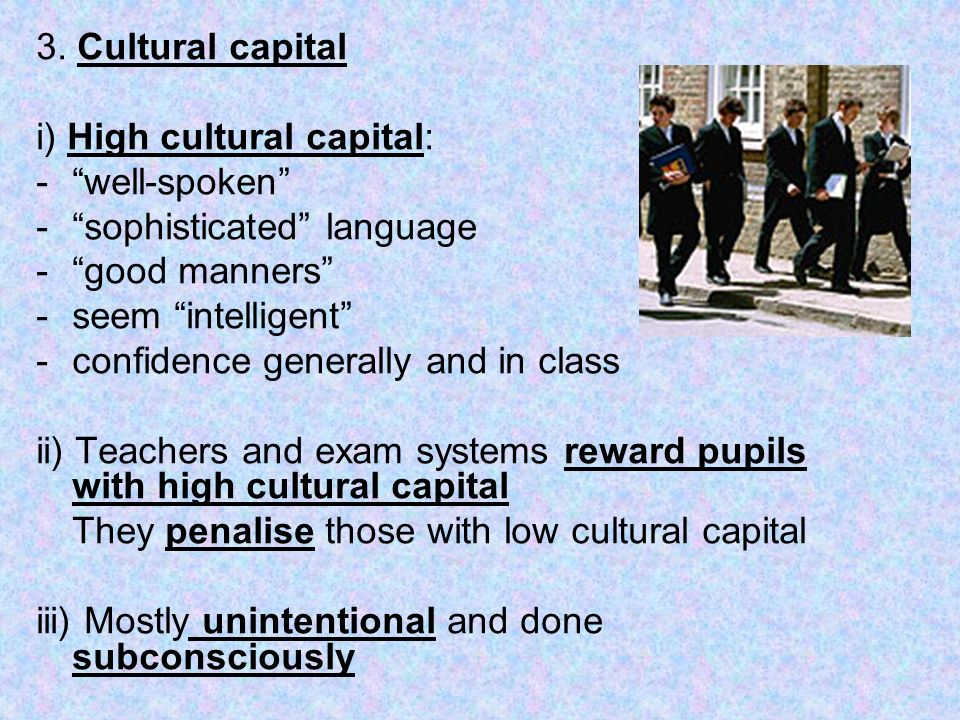 3. Cultural capital i) High cultural capital: well-spoken sophisticated language. good manners