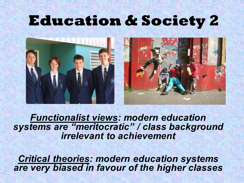 Education & Society 2 Functionalist views: modern education systems are meritocratic / class background irrelevant to achievement.