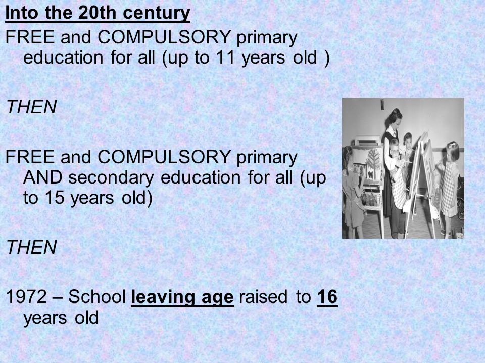 Into the 20th century FREE and COMPULSORY primary education for all (up to 11 years old ) THEN.