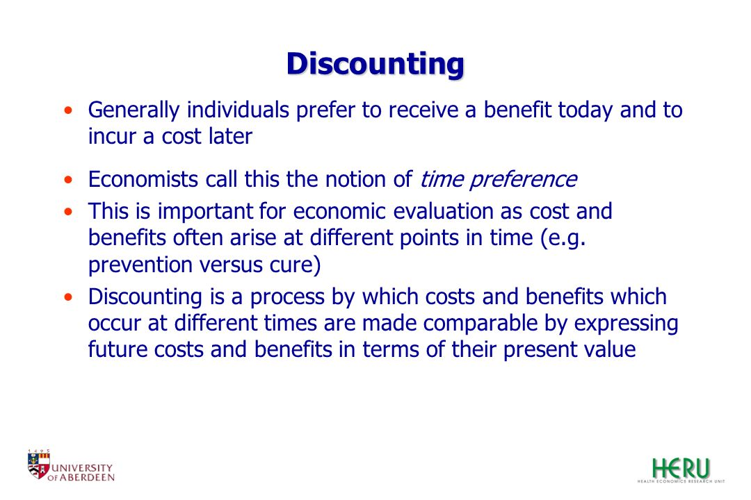 Discounting Generally individuals prefer to receive a benefit today and to incur a cost later. Economists call this the notion of time preference.