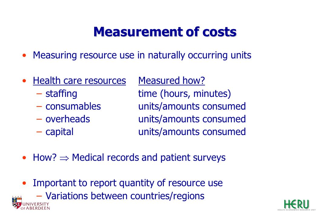 Measurement of costs Measuring resource use in naturally occurring units. Health care resources Measured how