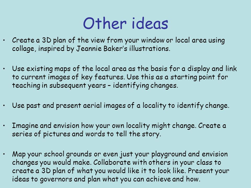 Other ideas Create a 3D plan of the view from your window or local area using collage, inspired by Jeannie Baker's illustrations.