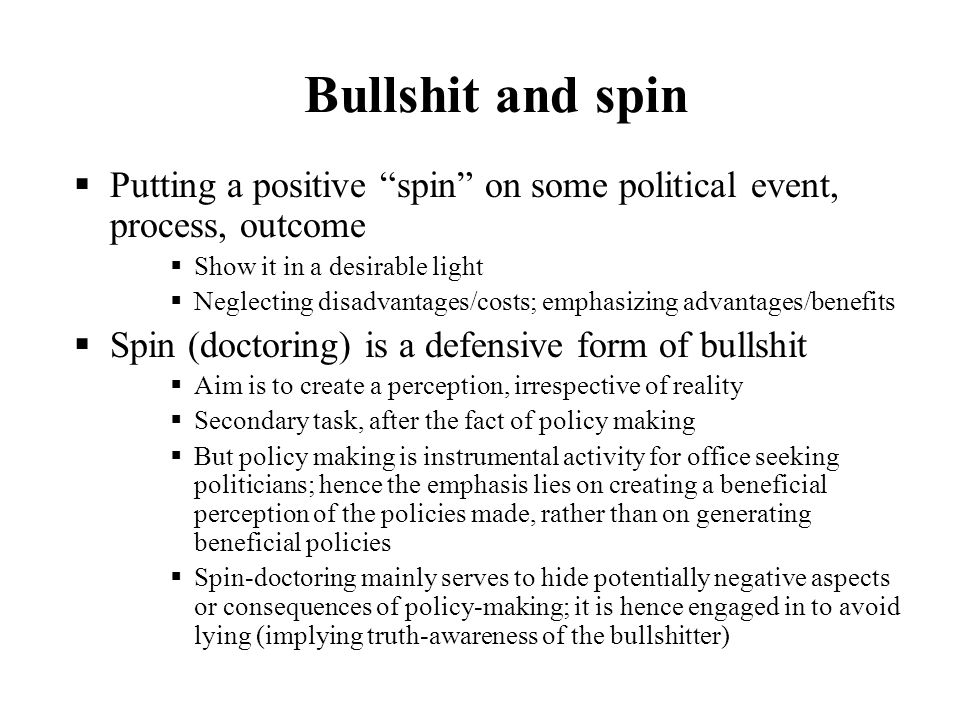 Bullshit and spinPutting a positive spin on some political event, process, outcome. Show it in a desirable light.