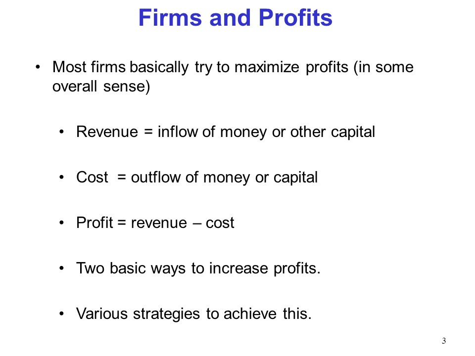 Firms and Profits Most firms basically try to maximize profits (in some overall sense) Revenue = inflow of money or other capital.