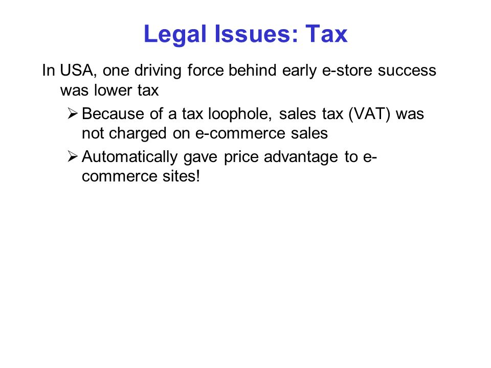 Legal Issues: Tax In USA, one driving force behind early e-store success was lower tax.