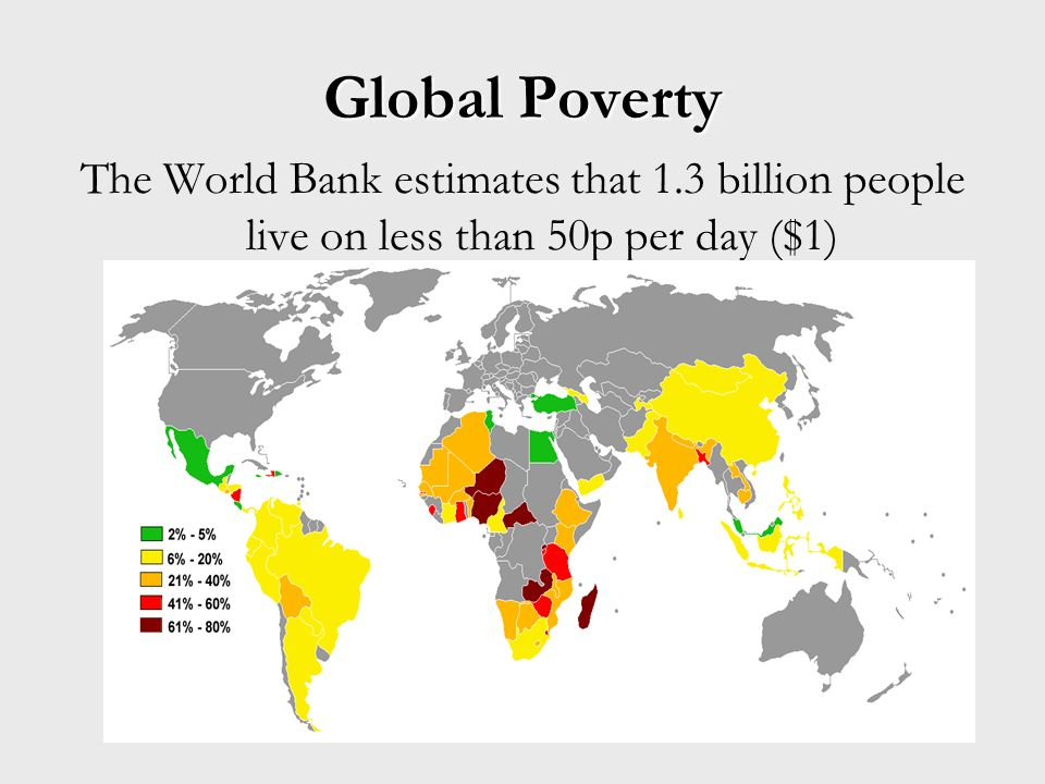 Global Poverty The World Bank estimates that 1.3 billion people live on less than 50p per day ($1)