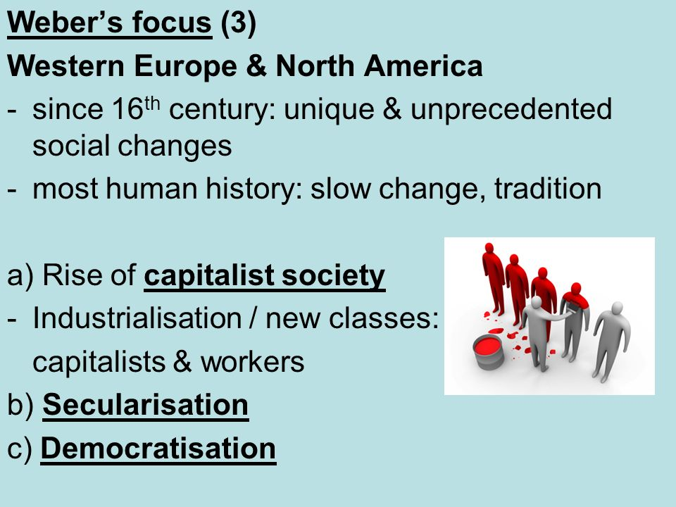 Weber's focus (3) Western Europe & North America. since 16th century: unique & unprecedented social changes.