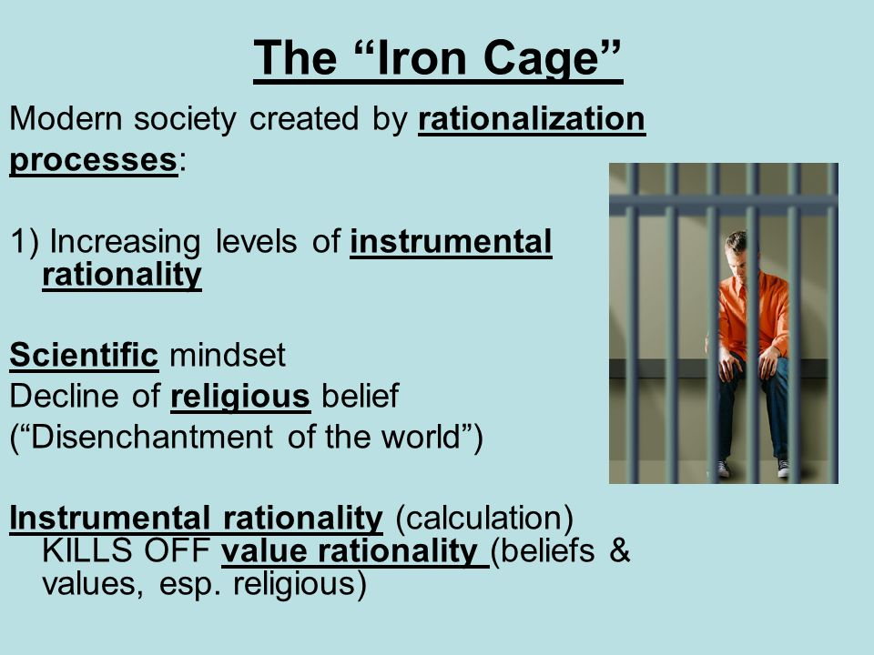 The Iron Cage Modern society created by rationalization processes: