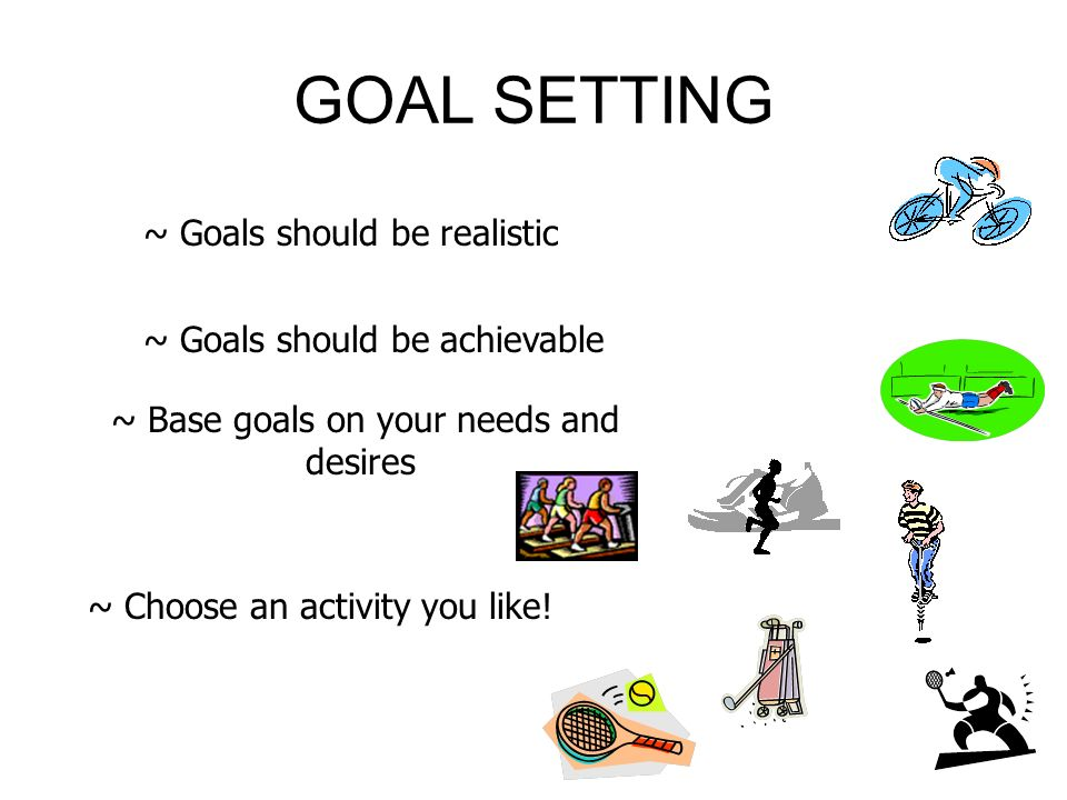 GOAL SETTING ~ Goals should be realistic ~ Goals should be achievable