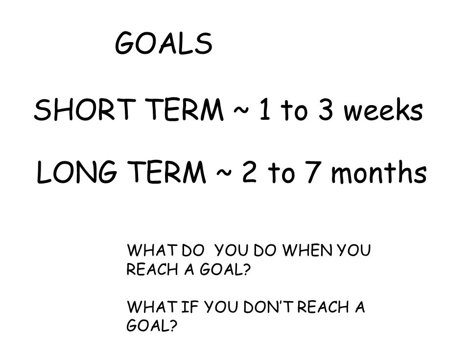 GOALS SHORT TERM ~ 1 to 3 weeks LONG TERM ~ 2 to 7 months