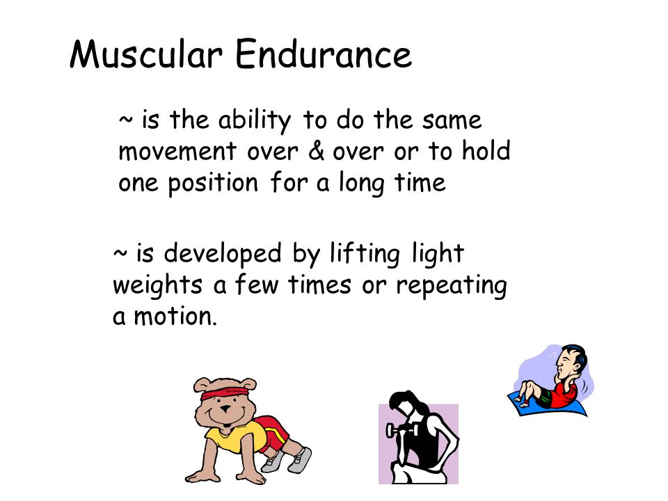 Muscular Endurance ~ is the ability to do the same movement over & over or to hold one position for a long time.