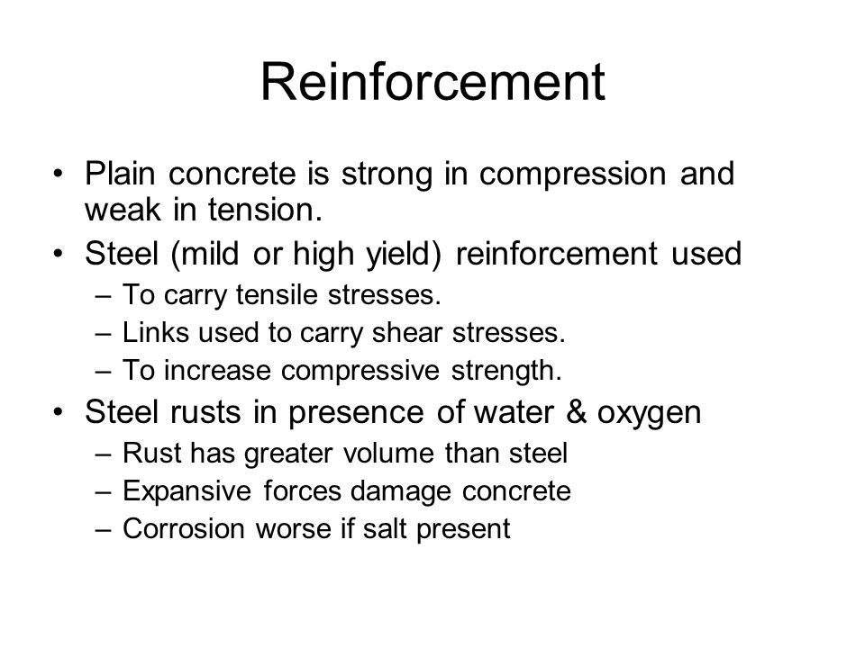 Reinforcement Plain concrete is strong in compression and weak in tension. Steel (mild or high yield) reinforcement used.