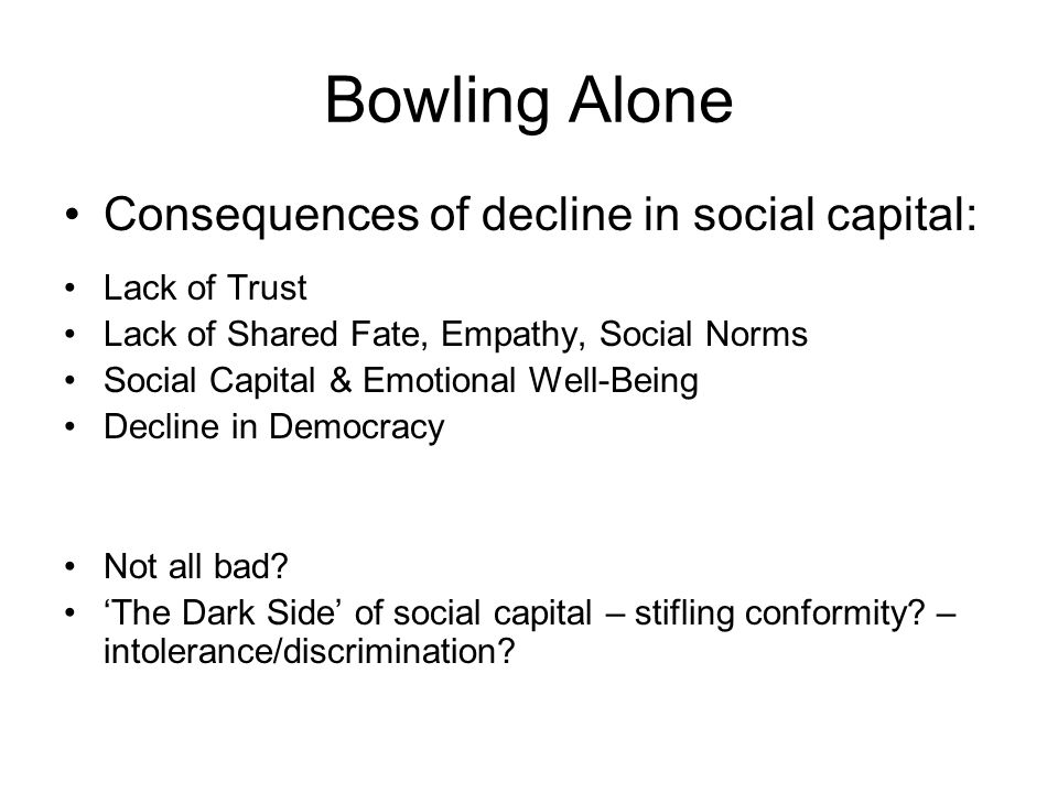 Bowling Alone Consequences of decline in social capital: Lack of Trust